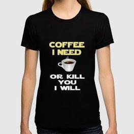 Coffee I need or kill you I will Fun Cofee Gift Design T-shirt