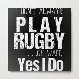 I Don't Always Play Rugby Oh Wait Yes I Do Metal Print