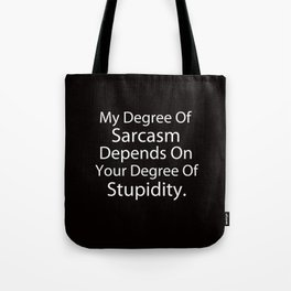 My Degree Of Sarcasm Depends On Your Degree Of Stupidity. Tote Bag