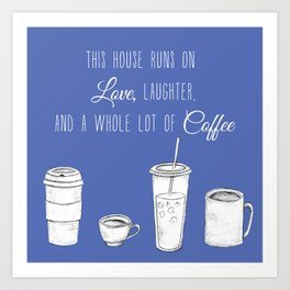 This House Runs on Love, Laughter, and a whole lot of Coffee Art Print