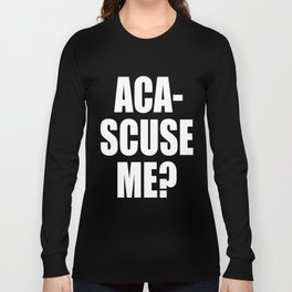 Aca-Scuse Me? Long Sleeve T-shirt