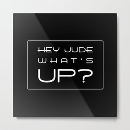 HEY JUDE WHAT'S UP? Metal Print
