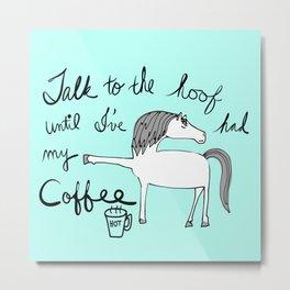 Talk to the hoof until Ive had my coffee Metal Print