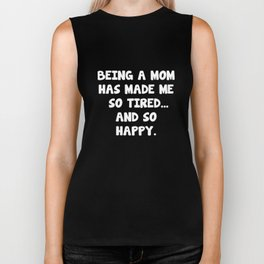 Being a Mom has Made Me So Tired and So Happy T-Shirt Biker Tank