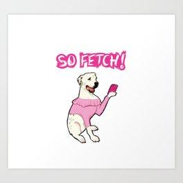 """So Fetch"" Art Print"