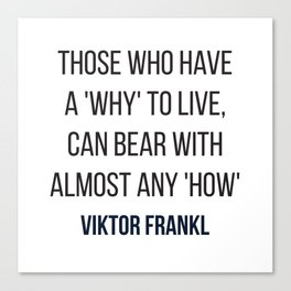 Viktor Frankl Quote - Those who have a 'why' to live, can bear with almost any 'how' Canvas Print
