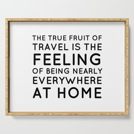 The true fruit of travel is the feeling of being nearly everywhere at home - Inspirational quote Serving Tray