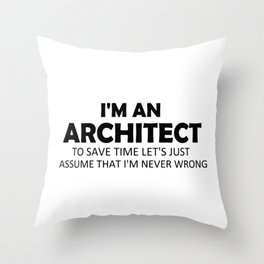 I'm An Architect To Save Time Let's Just Assume That I'm Never Wrong Funny Sayings Quote Gift Idea Throw Pillow