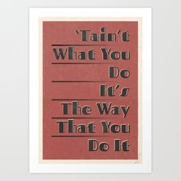 'Tain't What You Do (It's The Way That You Do It) Art Print