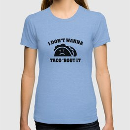 I Don't Wanna Taco 'Bout It T-shirt