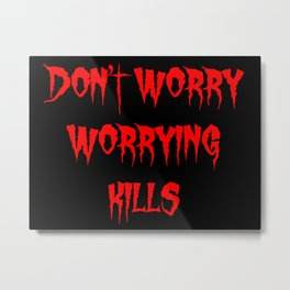 Don't worry, worrying kills. Metal Print