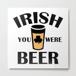 Irish You Were Beer Metal Print