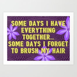 Some Days I Have It Together, Some Days I Don't Art Print