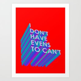 I Don't Have Evens to Can't Art Print
