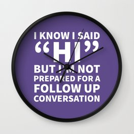 I Know I Said Hi But I'm Not Prepared For A Follow Up Conversation (Ultra Violet) Wall Clock