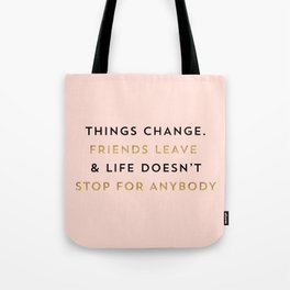 Things change. Friends leave & life doesn't stop for anybody Tote Bag