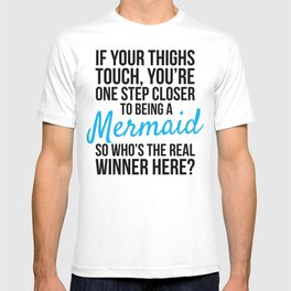 IF YOUR THIGHS TOUCH, YOU'RE ONE STEP CLOSER TO BEING A MERMAID, SO WHO'S THE REAL WINNER HERE? T-shirt