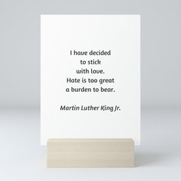 Martin Luther King Inspirational Quote - I have decided to stick with love - hate is too great a bur Mini Art Print