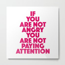 If you are not angry you are not paying attention Metal Print