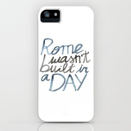 Rome wasn't built in a DAY iPhone Case