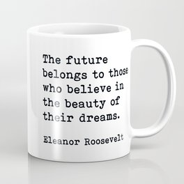 The Future Belongs to Those Who Believe, Eleanor Roosevelt, Motivational Quote Coffee Mug