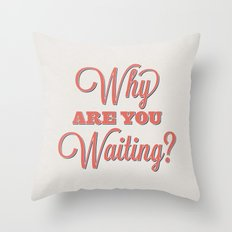 Why are you waiting? Throw Pillow