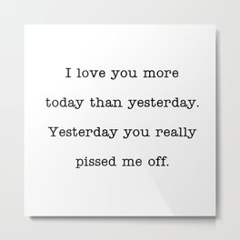 I love you more than yesterday. Yesterday you really pissed me off. Metal Print