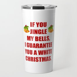 If You Jingle My Bells I Guarantee a White Christmas T-Shirt Travel Mug