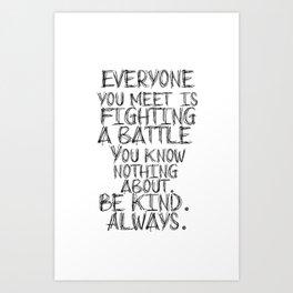 Everyone you meet is fighting a battle... Art Print
