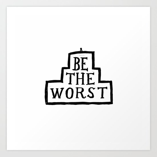Be the worst. Art Print
