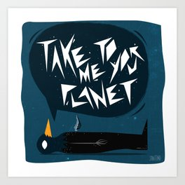 Take me to your Planet Art Print