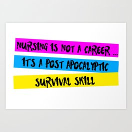 Nursing is Not a Career...It is a Post Apocalyptic Survival Skill Art Print