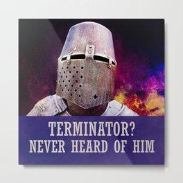 Terminator? Never heard of him Metal Print