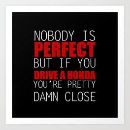 Nobody is Perfect but if you Drive a Honda you're pretty damn close Art Print