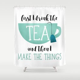 First I Drink The Tea And Then I Make The Things Shower Curtain