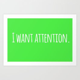 I Want Attention. Art Print