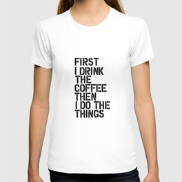 First I Drink the Coffee Then I Do the Things black and white typography poster home wall decor T-shirt