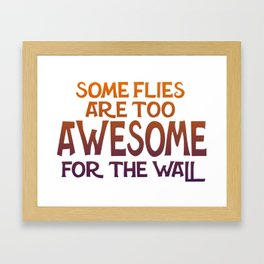 Some Flies Are Too Awesome For The Wall Framed Art Print