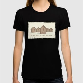 If You Built It, They Will Come. T-shirt