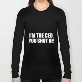 I am the ceo you shut up offensive t-shirts Long Sleeve T-shirt