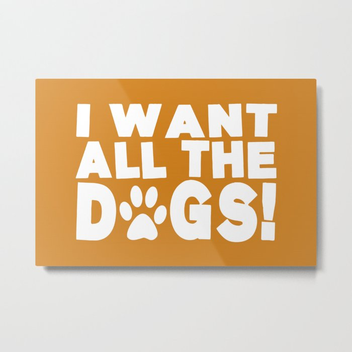 I Want All The Dogs  |  Paw Print Metal Print