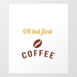 Ok But First Coffee Caffeine Coffee Lover Shirt Art Print