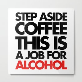 Job For Alcohol Funny Quote Metal Print