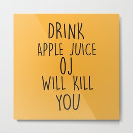 Drink Apple Juice, OJ Will Kill You, Funny, Quote Metal Print