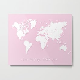 Dream big little one world map in baby pink Metal Print