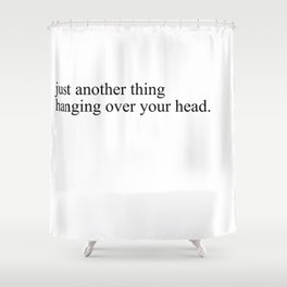 just another thing hanging over your head Shower Curtain