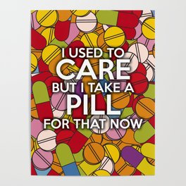 I USED TO CARE BUT I TAKE A PILL FOR THAT NOW Poster