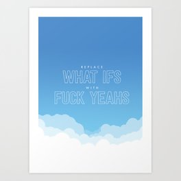 Replace What Ifs With Fuck Yeahs Art Print