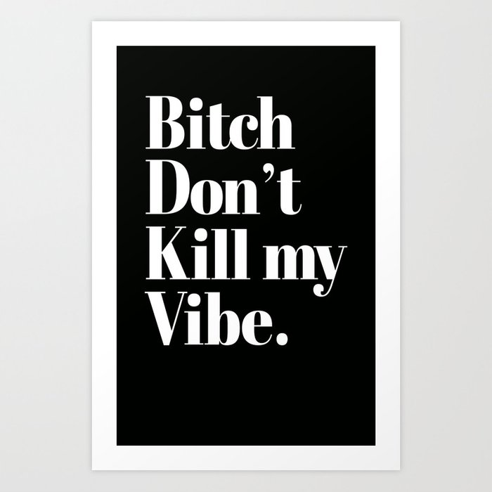 Bitch Dont Kill My Vibe Art Print By Rexlambo