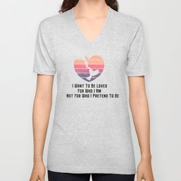 I Want To Be Loved For Who I Am Not For Who I Pretend To Be Classic T-Shirt Unisex V-Neck
